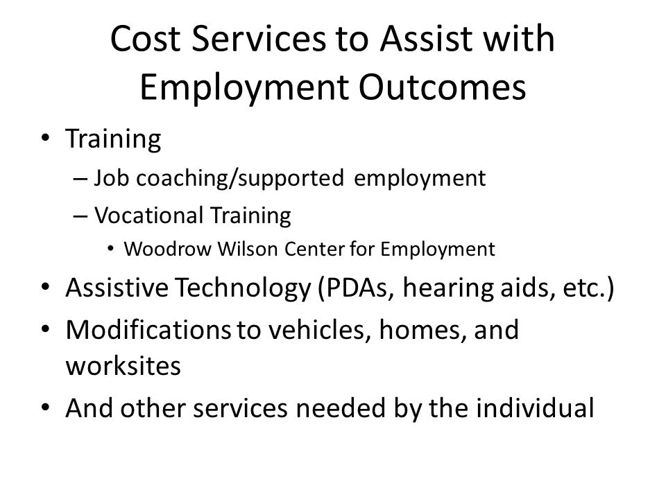 Cost Services to Assist with Employment Outcomes Training – Job coaching/supported employment – Vocational Training Woodrow Wilson Center for Employment Assistive Technology (PDAs, hearing aids, etc.) Modifications to vehicles, homes, and worksites And other services needed by the individual