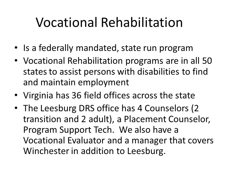 Vocational Rehabilitation Is a federally mandated, state run program Vocational Rehabilitation programs are in all 50 states to assist persons with disabilities to find and maintain employment Virginia has 36 field offices across the state The Leesburg DRS office has 4 Counselors (2 transition and 2 adult), a Placement Counselor, Program Support Tech.