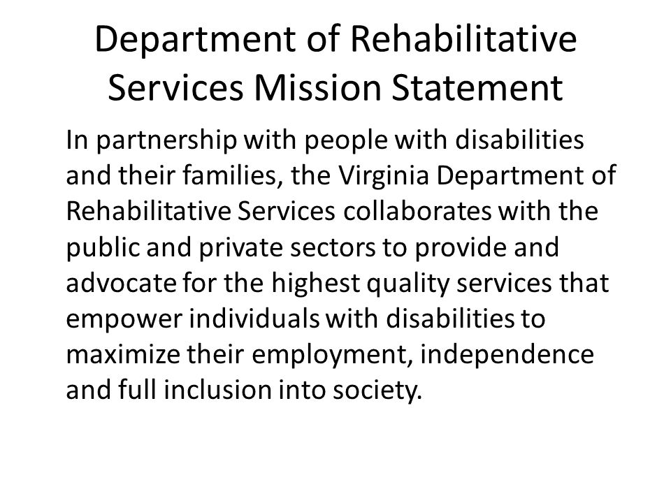 Department of Rehabilitative Services Mission Statement In partnership with people with disabilities and their families, the Virginia Department of Rehabilitative Services collaborates with the public and private sectors to provide and advocate for the highest quality services that empower individuals with disabilities to maximize their employment, independence and full inclusion into society.