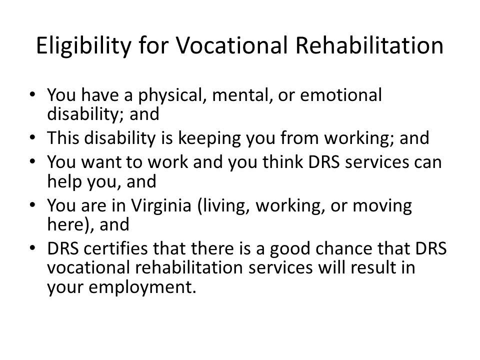 Eligibility for Vocational Rehabilitation You have a physical, mental, or emotional disability; and This disability is keeping you from working; and You want to work and you think DRS services can help you, and You are in Virginia (living, working, or moving here), and DRS certifies that there is a good chance that DRS vocational rehabilitation services will result in your employment.