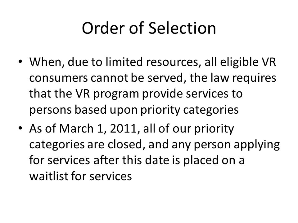 Order of Selection When, due to limited resources, all eligible VR consumers cannot be served, the law requires that the VR program provide services to persons based upon priority categories As of March 1, 2011, all of our priority categories are closed, and any person applying for services after this date is placed on a waitlist for services