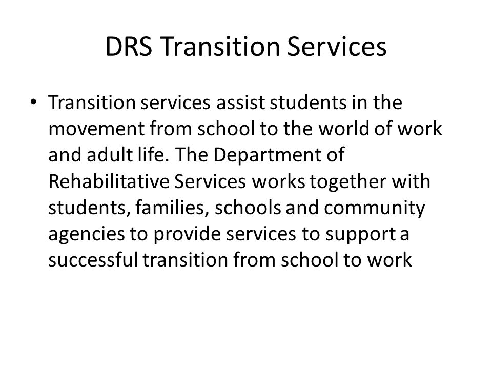 DRS Transition Services Transition services assist students in the movement from school to the world of work and adult life.