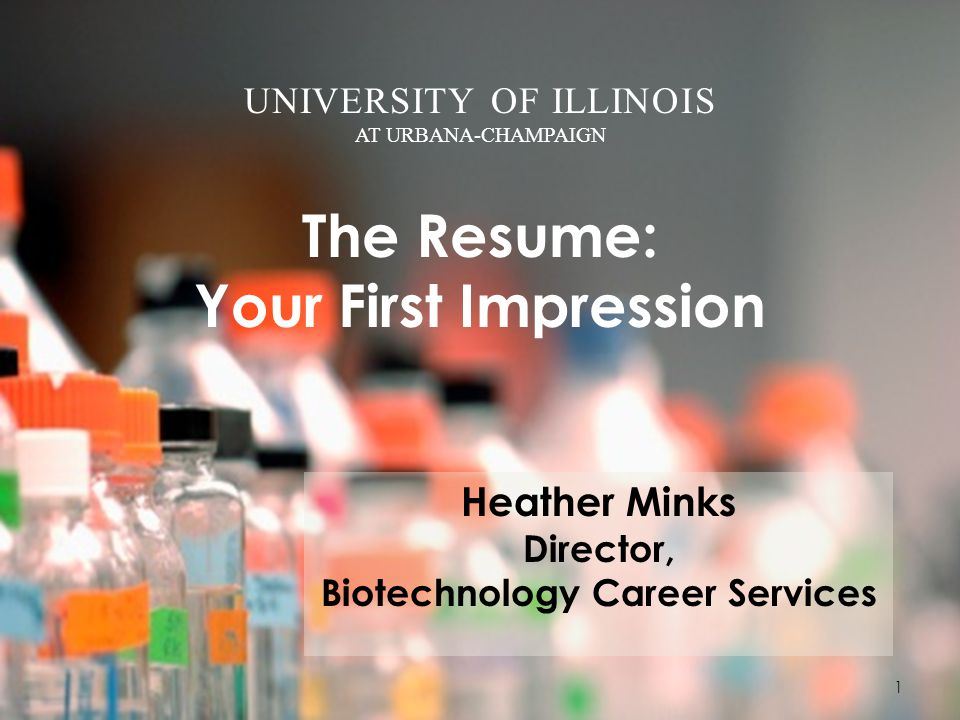 UNIVERSITY OF ILLINOIS AT URBANA-CHAMPAIGN The Resume: Your First Impression Heather Minks Director, Biotechnology Career Services 1