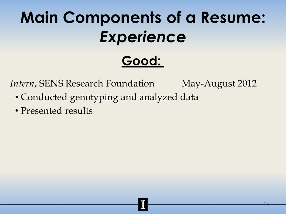 Main Components of a Resume: Experience Intern, SENS Research Foundation May-August 2012 Conducted genotyping and analyzed data Presented results 14 G