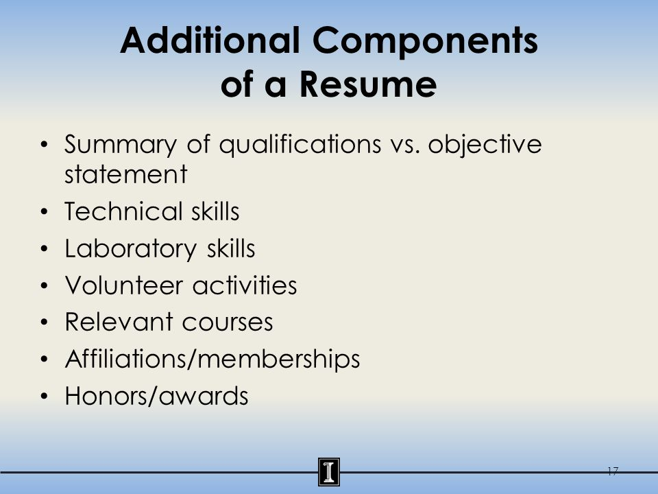 Additional Components of a Resume Summary of qualifications vs. objective statement Technical skills Laboratory skills Volunteer activities Relevant c