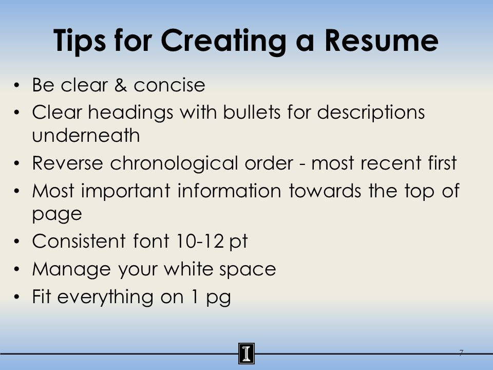 Tips for Creating a Resume Be clear & concise Clear headings with bullets for descriptions underneath Reverse chronological order - most recent first