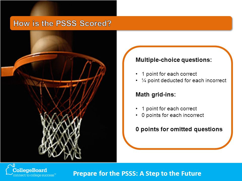 Prepare for the PSSS: A Step to the Future Multiple-choice questions: 1 point for each correct ¼ point deducted for each incorrect Math grid-ins: 1 point for each correct 0 points for each incorrect 0 points for omitted questions