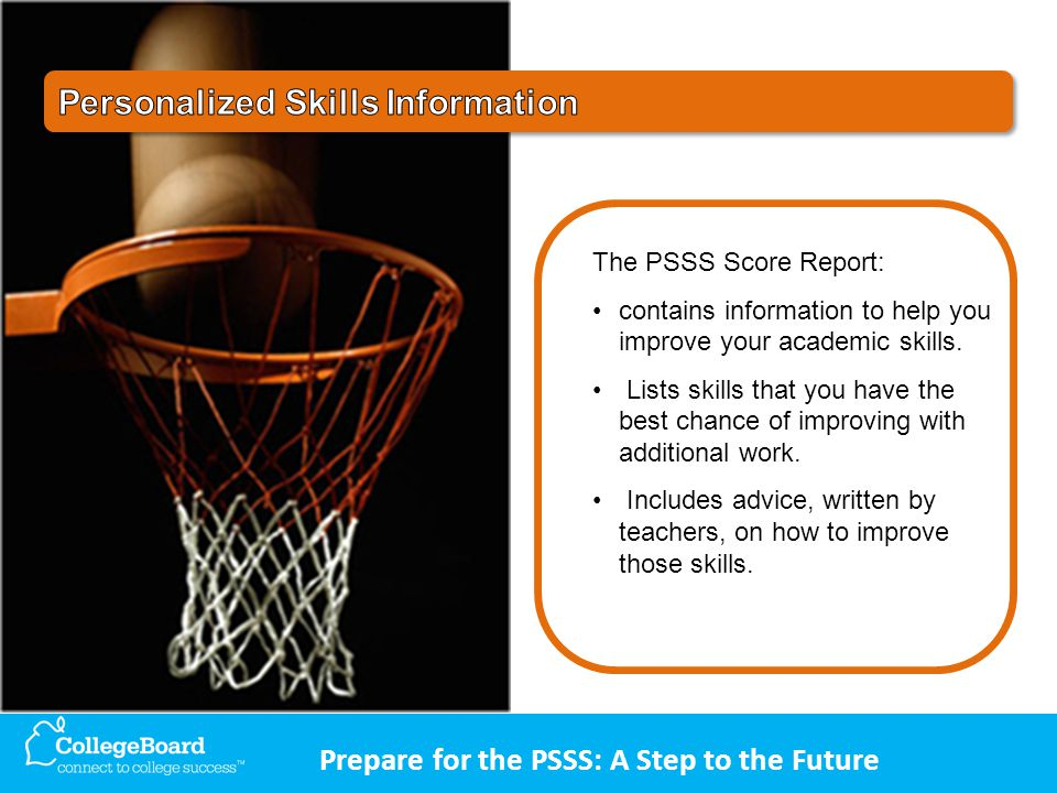 Prepare for the PSSS: A Step to the Future The PSSS Score Report: contains information to help you improve your academic skills.