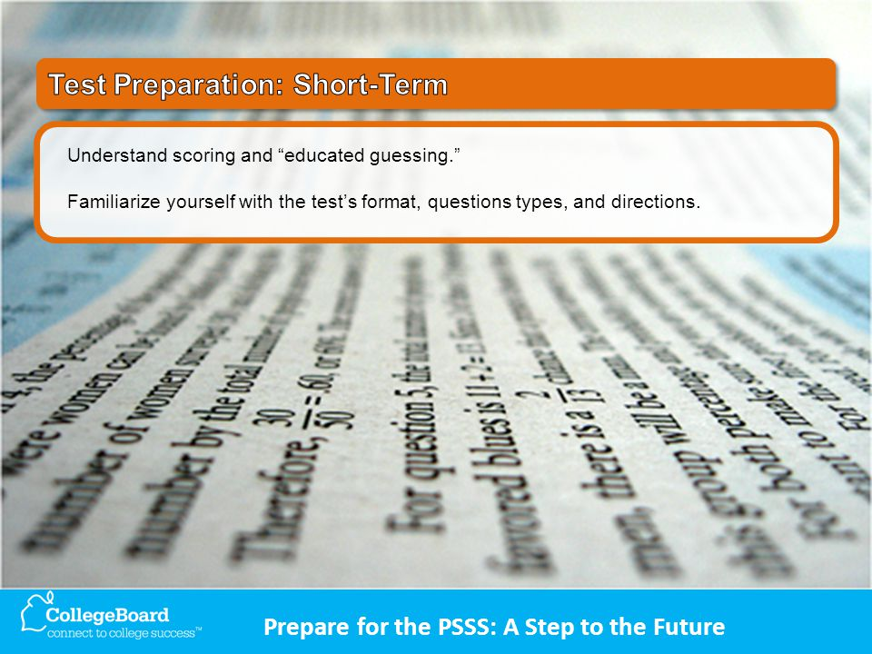 Prepare for the PSSS: A Step to the Future Understand scoring and educated guessing. Familiarize yourself with the test's format, questions types, and directions.