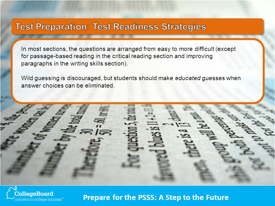 Prepare for the PSSS: A Step to the Future In most sections, the questions are arranged from easy to more difficult (except for passage-based reading in the critical reading section and improving paragraphs in the writing skills section).