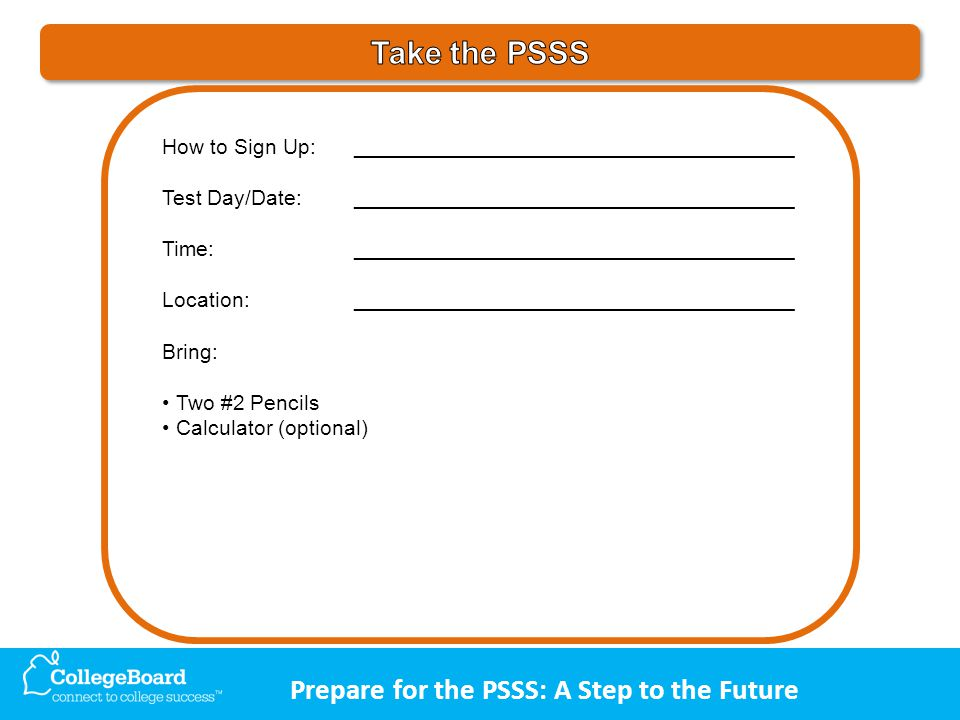 Prepare for the PSSS: A Step to the Future How to Sign Up:_____________________________________ Test Day/Date:_____________________________________ Time:_____________________________________ Location:_____________________________________ Bring: Two #2 Pencils Calculator (optional)