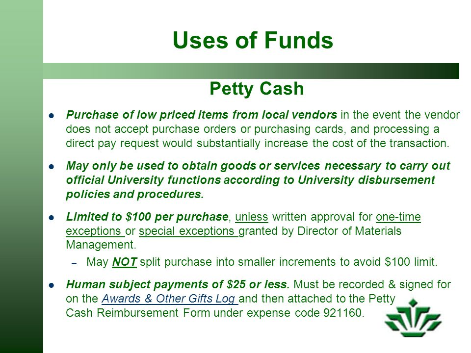 Uses of Funds Petty Cash Purchase of low priced items from local vendors in the event the vendor does not accept purchase orders or purchasing cards, and processing a direct pay request would substantially increase the cost of the transaction.