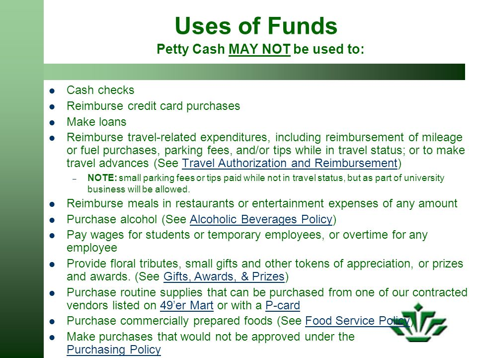 Uses of Funds Petty Cash MAY NOT be used to: Cash checks Reimburse credit card purchases Make loans Reimburse travel-related expenditures, including reimbursement of mileage or fuel purchases, parking fees, and/or tips while in travel status; or to make travel advances (See Travel Authorization and Reimbursement)Travel Authorization and Reimbursement – NOTE: small parking fees or tips paid while not in travel status, but as part of university business will be allowed.