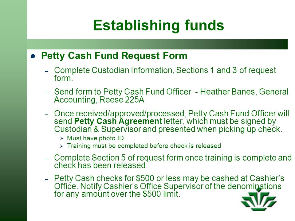 Establishing funds Petty Cash Fund Request Form – Complete Custodian Information, Sections 1 and 3 of request form.