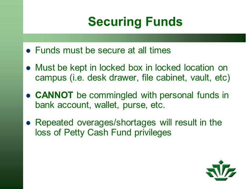 Securing Funds Funds must be secure at all times Must be kept in locked box in locked location on campus (i.e.