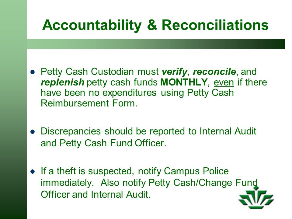 Accountability & Reconciliations Petty Cash Custodian must verify, reconcile, and replenish petty cash funds MONTHLY, even if there have been no expenditures using Petty Cash Reimbursement Form.