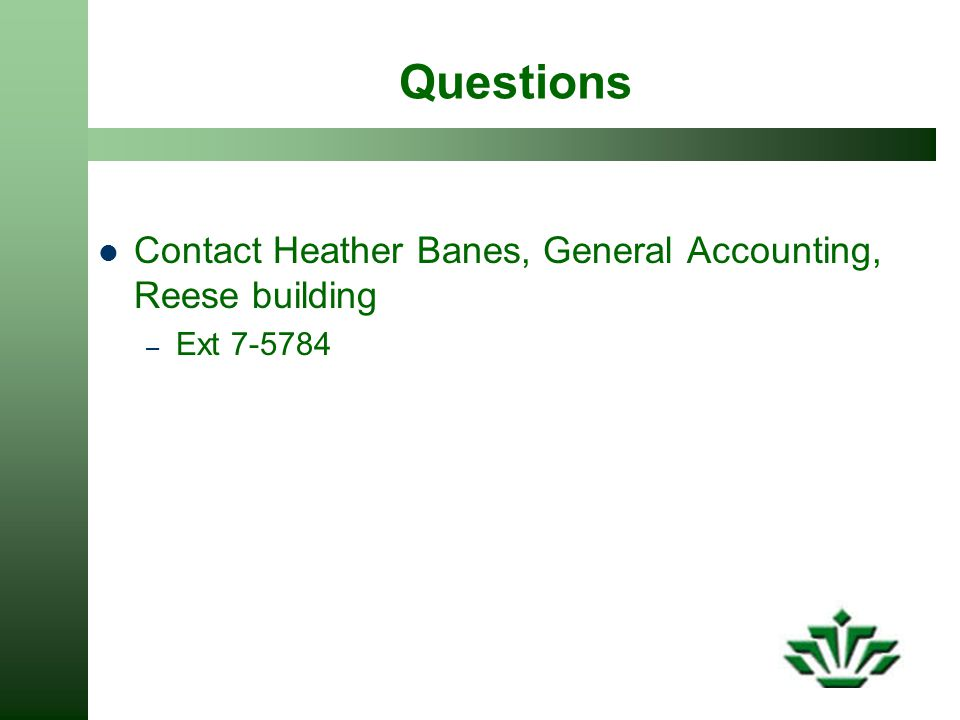 Questions Contact Heather Banes, General Accounting, Reese building – Ext 7-5784