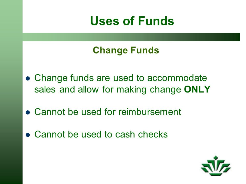 Uses of Funds Change Funds Change funds are used to accommodate sales and allow for making change ONLY Cannot be used for reimbursement Cannot be used to cash checks