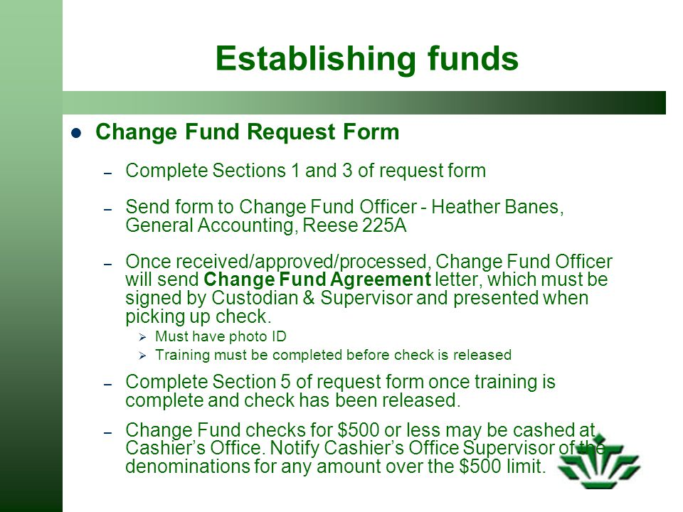Establishing funds Change Fund Request Form – Complete Sections 1 and 3 of request form – Send form to Change Fund Officer - Heather Banes, General Accounting, Reese 225A – Once received/approved/processed, Change Fund Officer will send Change Fund Agreement letter, which must be signed by Custodian & Supervisor and presented when picking up check.