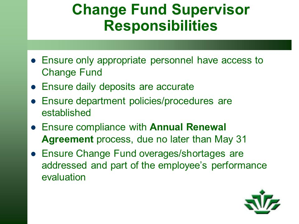 Change Fund Supervisor Responsibilities Ensure only appropriate personnel have access to Change Fund Ensure daily deposits are accurate Ensure department policies/procedures are established Ensure compliance with Annual Renewal Agreement process, due no later than May 31 Ensure Change Fund overages/shortages are addressed and part of the employee's performance evaluation