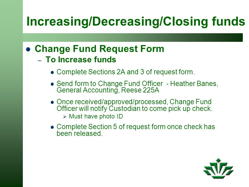 Increasing/Decreasing/Closing funds Change Fund Request Form – To Increase funds Complete Sections 2A and 3 of request form.
