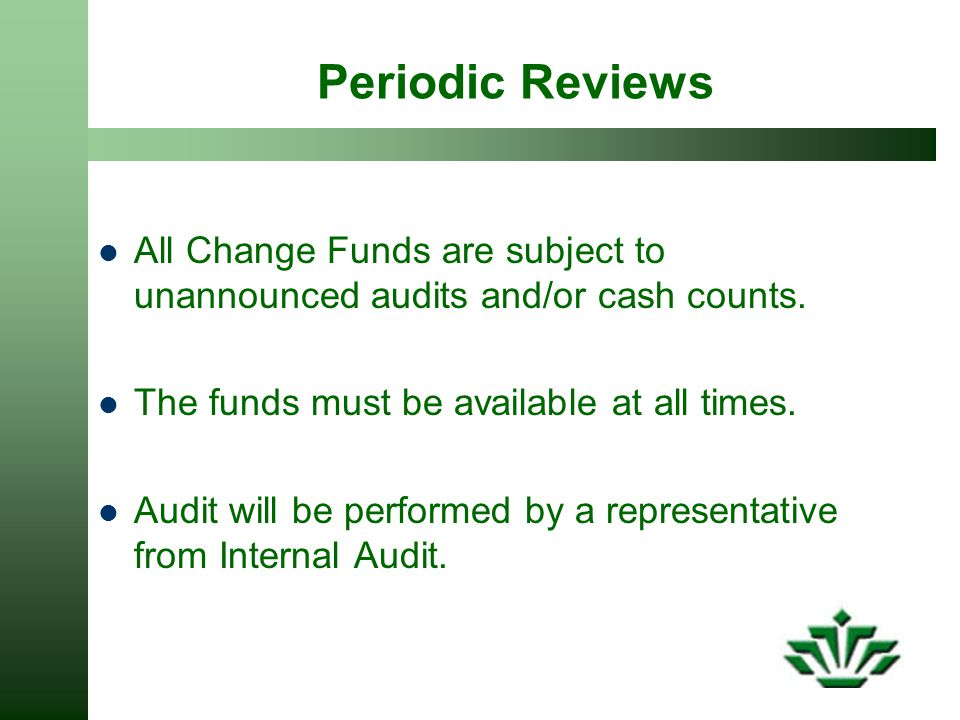 Periodic Reviews All Change Funds are subject to unannounced audits and/or cash counts.