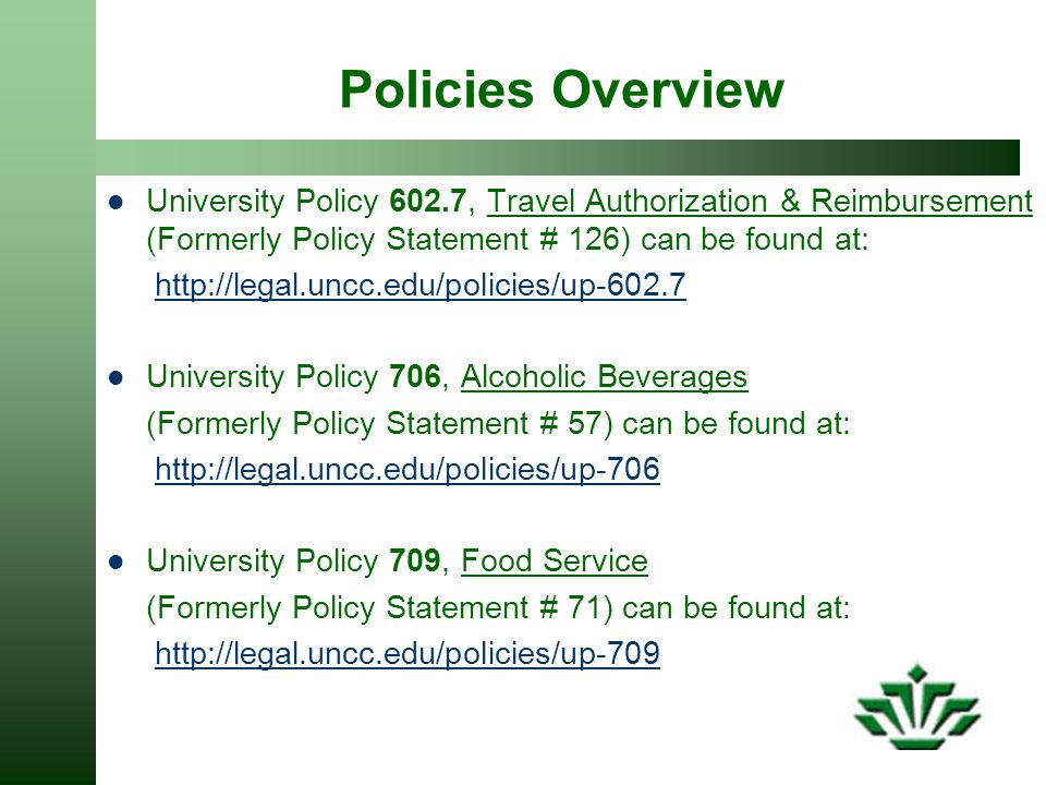 Policies Overview University Policy 602.7, Travel Authorization & Reimbursement (Formerly Policy Statement # 126) can be found at: http://legal.uncc.edu/policies/up-602.7 University Policy 706, Alcoholic Beverages (Formerly Policy Statement # 57) can be found at: http://legal.uncc.edu/policies/up-706 University Policy 709, Food Service (Formerly Policy Statement # 71) can be found at: http://legal.uncc.edu/policies/up-709