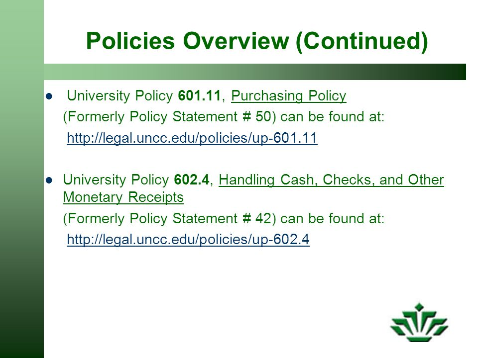 Policies Overview (Continued) University Policy 601.11, Purchasing Policy (Formerly Policy Statement # 50) can be found at: http://legal.uncc.edu/policies/up-601.11 University Policy 602.4, Handling Cash, Checks, and Other Monetary Receipts (Formerly Policy Statement # 42) can be found at: http://legal.uncc.edu/policies/up-602.4