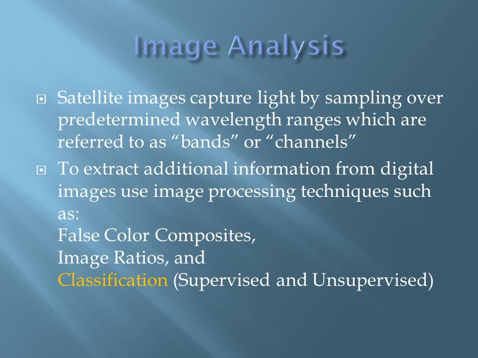  Satellite images capture light by sampling over predetermined wavelength ranges which are referred to as bands or channels  To extract additional information from digital images use image processing techniques such as: False Color Composites, Image Ratios, and Classification (Supervised and Unsupervised)