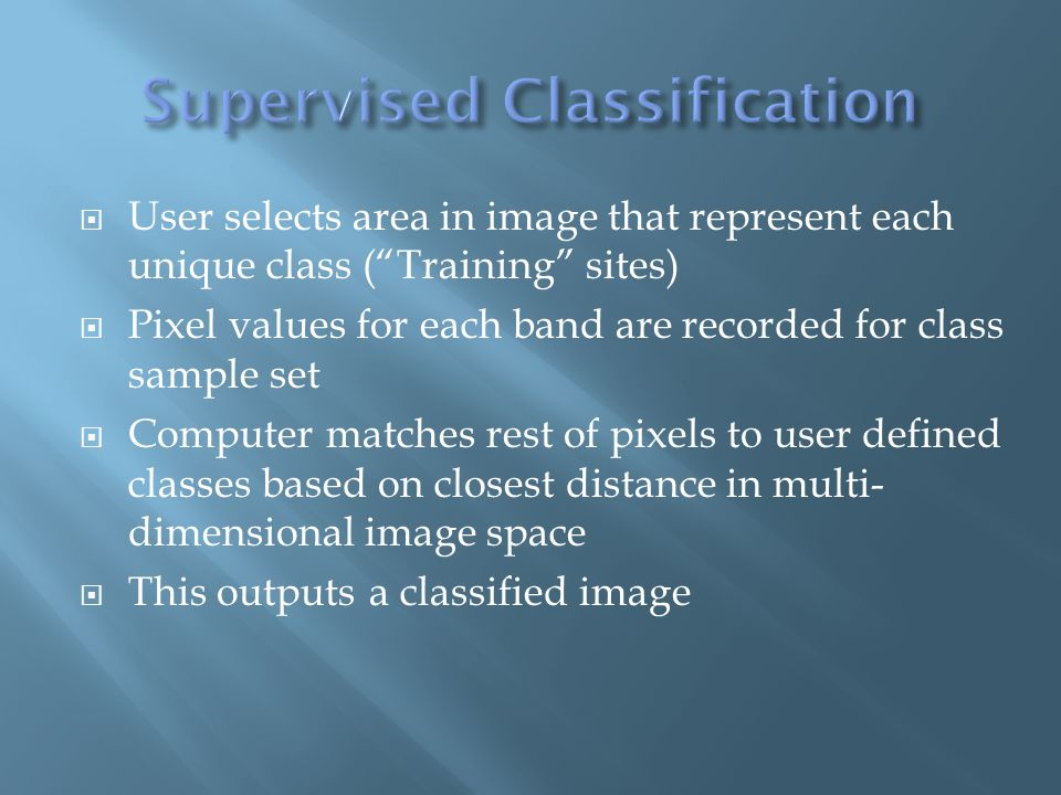  User selects area in image that represent each unique class ( Training sites)  Pixel values for each band are recorded for class sample set  Computer matches rest of pixels to user defined classes based on closest distance in multi- dimensional image space  This outputs a classified image