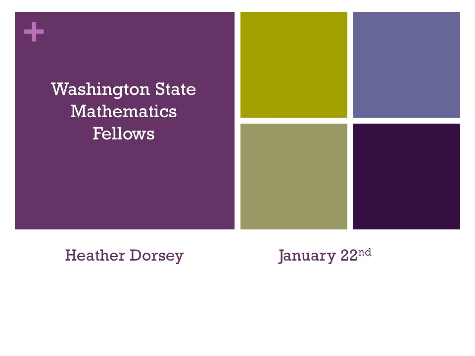+ Washington State Mathematics Fellows Heather DorseyJanuary 22 nd