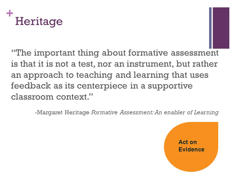 + Heritage The important thing about formative assessment is that it is not a test, nor an instrument, but rather an approach to teaching and learning that uses feedback as its centerpiece in a supportive classroom context. -Margaret Heritage Formative Assessment: An enabler of Learning Act on Evidence