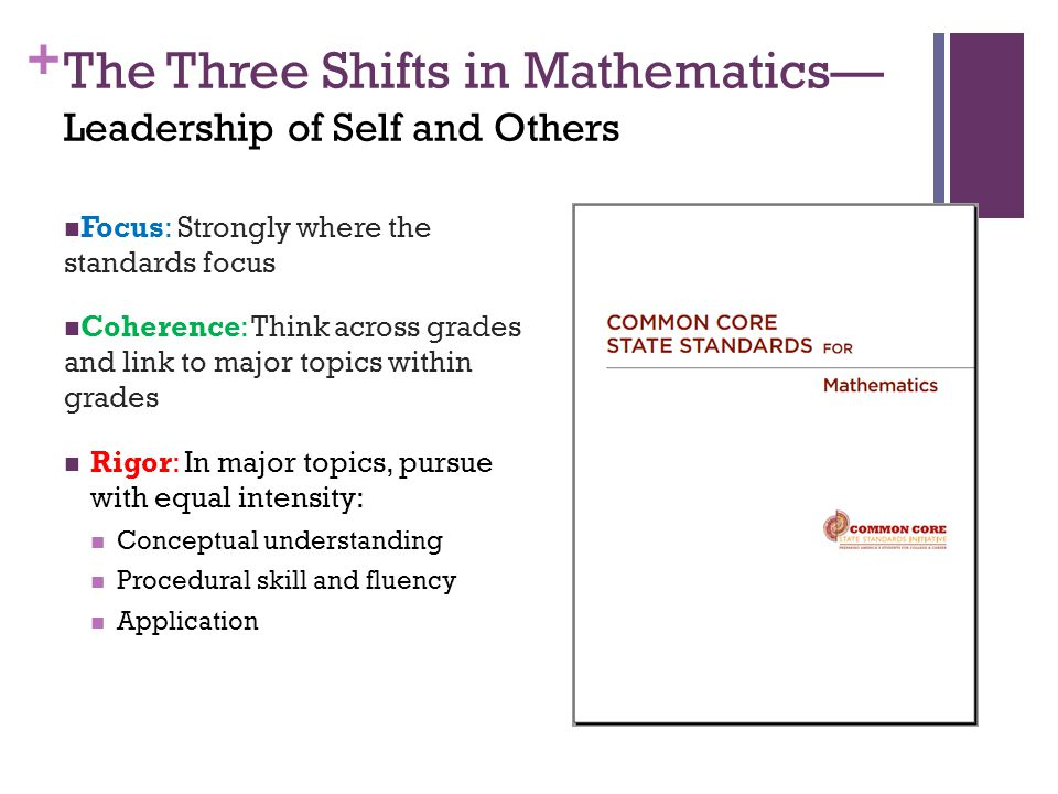 + The Three Shifts in Mathematics— Leadership of Self and Others Focus: Strongly where the standards focus Coherence: Think across grades and link to major topics within grades Rigor: In major topics, pursue with equal intensity: Conceptual understanding Procedural skill and fluency Application
