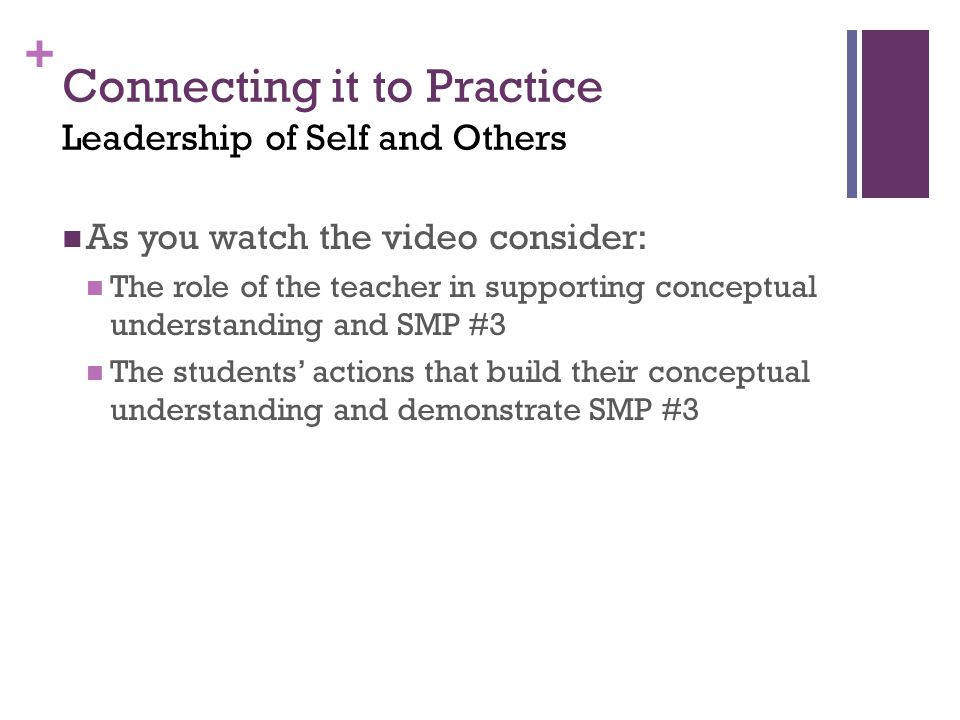 + Connecting it to Practice Leadership of Self and Others As you watch the video consider: The role of the teacher in supporting conceptual understanding and SMP #3 The students' actions that build their conceptual understanding and demonstrate SMP #3