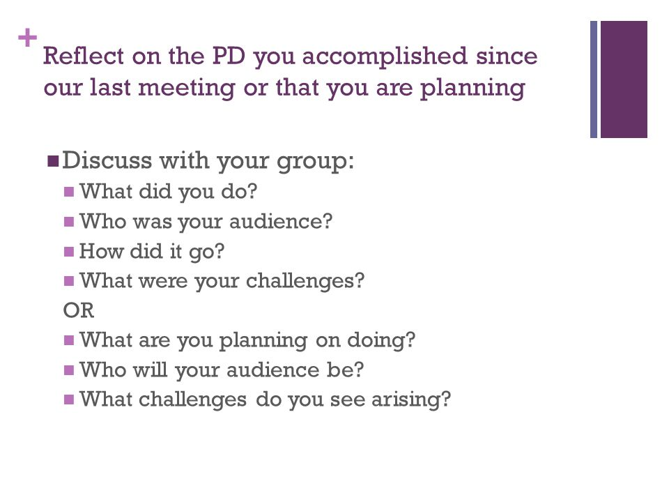 + Reflect on the PD you accomplished since our last meeting or that you are planning Discuss with your group: What did you do.