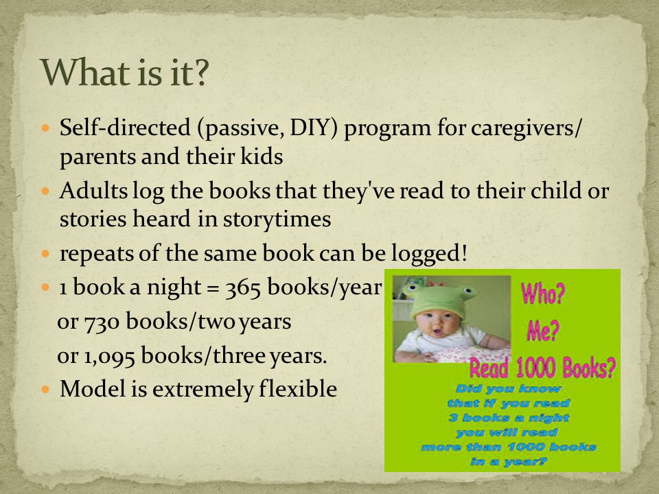 Self-directed (passive, DIY) program for caregivers/ parents and their kids Adults log the books that they ve read to their child or stories heard in storytimes repeats of the same book can be logged.