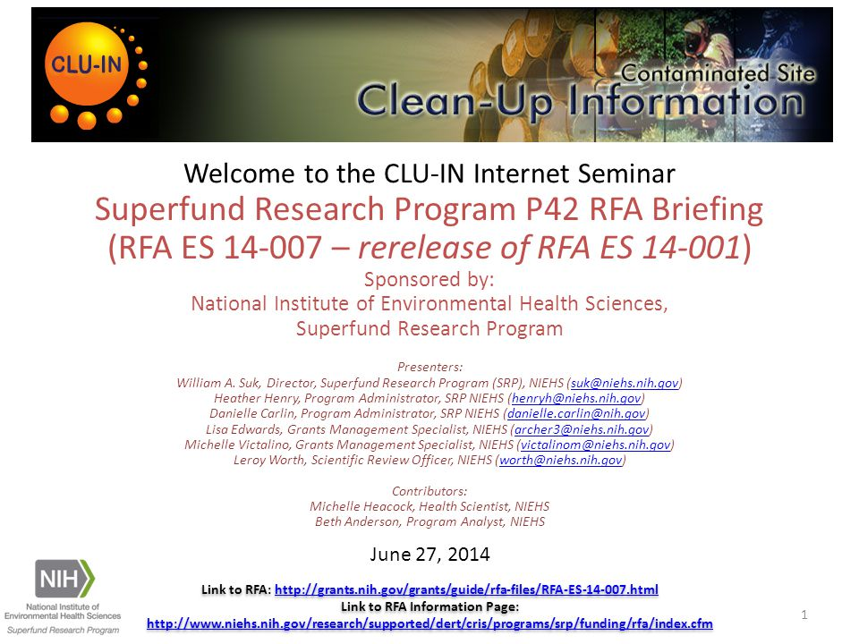 Welcome to the CLU-IN Internet Seminar Superfund Research Program P42 RFA Briefing (RFA ES 14-007 – rerelease of RFA ES 14-001) Sponsored by: National Institute of Environmental Health Sciences, Superfund Research Program Presenters: William A.