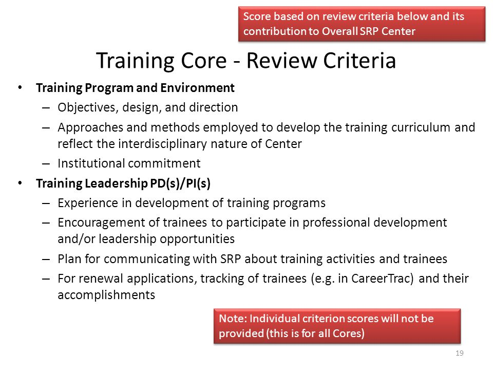 Training Core - Review Criteria Training Program and Environment – Objectives, design, and direction – Approaches and methods employed to develop the training curriculum and reflect the interdisciplinary nature of Center – Institutional commitment Training Leadership PD(s)/PI(s) – Experience in development of training programs – Encouragement of trainees to participate in professional development and/or leadership opportunities – Plan for communicating with SRP about training activities and trainees – For renewal applications, tracking of trainees (e.g.