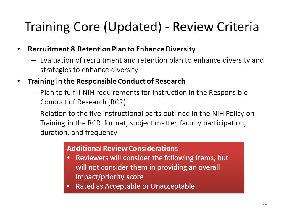 Recruitment & Retention Plan to Enhance Diversity – Evaluation of recruitment and retention plan to enhance diversity and strategies to enhance diversity Training in the Responsible Conduct of Research – Plan to fulfill NIH requirements for instruction in the Responsible Conduct of Research (RCR) – Relation to the five instructional parts outlined in the NIH Policy on Training in the RCR: format, subject matter, faculty participation, duration, and frequency 21 Additional Review Considerations Reviewers will consider the following items, but will not consider them in providing an overall impact/priority score Rated as Acceptable or Unacceptable Additional Review Considerations Reviewers will consider the following items, but will not consider them in providing an overall impact/priority score Rated as Acceptable or Unacceptable