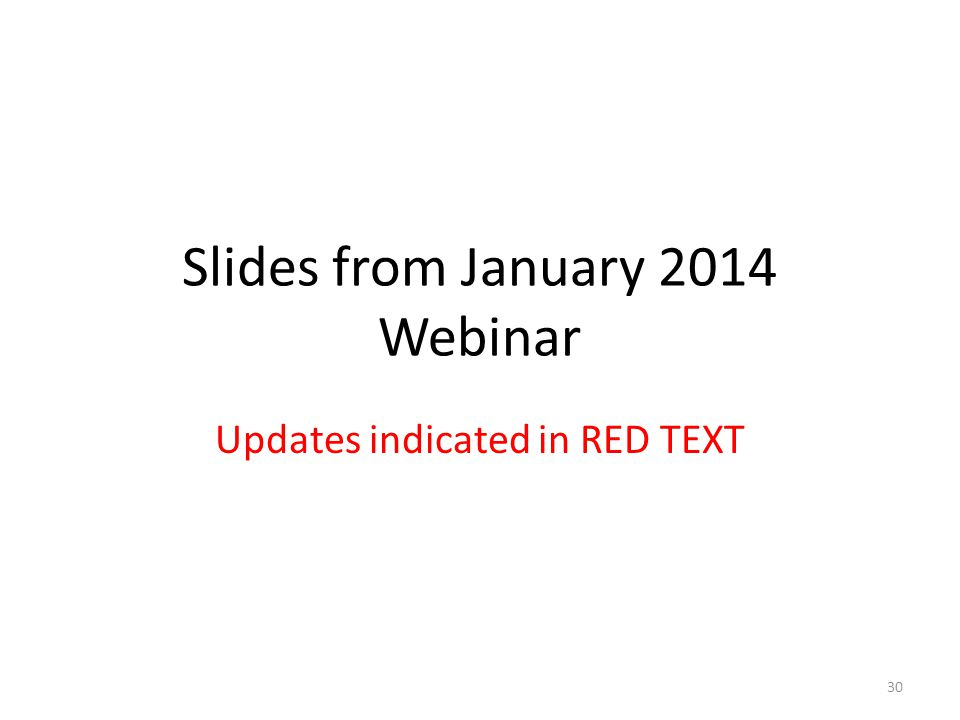 Slides from January 2014 Webinar Updates indicated in RED TEXT 30