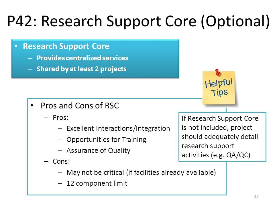 Research Support Core – Provides centralized services – Shared by at least 2 projects Research Support Core – Provides centralized services – Shared by at least 2 projects P42: Research Support Core (Optional) 47 Pros and Cons of RSC – Pros: – Excellent Interactions/Integration – Opportunities for Training – Assurance of Quality – Cons: – May not be critical (if facilities already available) – 12 component limit If Research Support Core is not included, project should adequately detail research support activities (e.g.