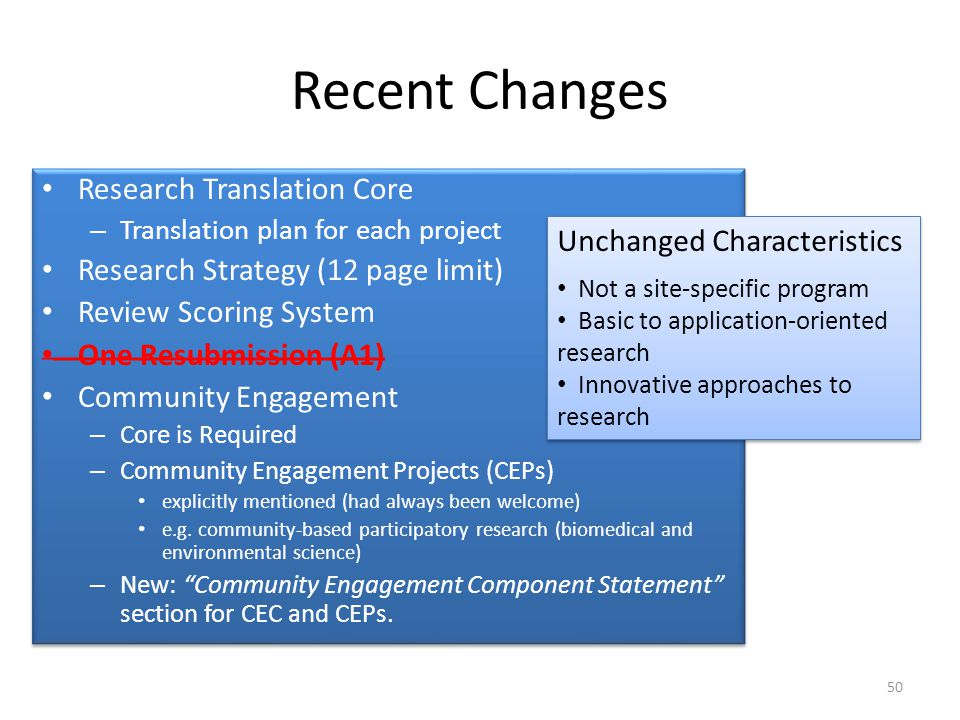 Recent Changes Research Translation Core – Translation plan for each project Research Strategy (12 page limit) Review Scoring System One Resubmission (A1) Community Engagement – Core is Required – Community Engagement Projects (CEPs) explicitly mentioned (had always been welcome) e.g.