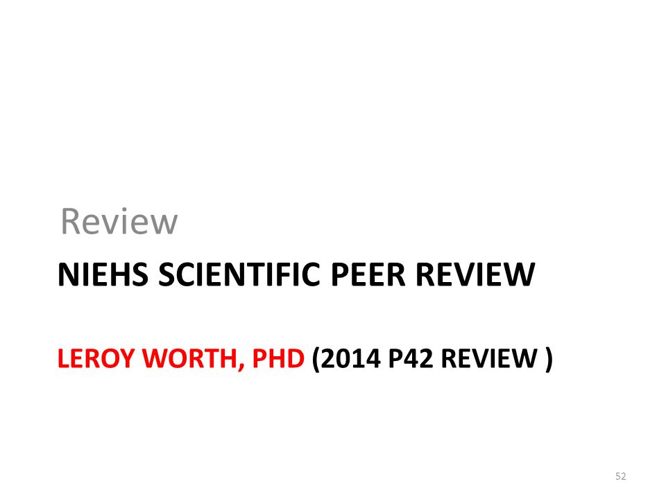 NIEHS SCIENTIFIC PEER REVIEW LEROY WORTH, PHD (2014 P42 REVIEW ) Review 52