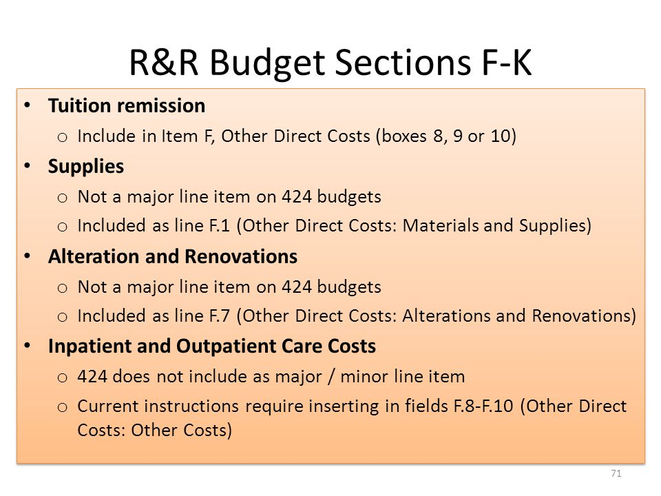 R&R Budget Sections F-K 71 Tuition remission o Include in Item F, Other Direct Costs (boxes 8, 9 or 10) Supplies o Not a major line item on 424 budgets o Included as line F.1 (Other Direct Costs: Materials and Supplies) Alteration and Renovations o Not a major line item on 424 budgets o Included as line F.7 (Other Direct Costs: Alterations and Renovations) Inpatient and Outpatient Care Costs o 424 does not include as major / minor line item o Current instructions require inserting in fields F.8-F.10 (Other Direct Costs: Other Costs) Tuition remission o Include in Item F, Other Direct Costs (boxes 8, 9 or 10) Supplies o Not a major line item on 424 budgets o Included as line F.1 (Other Direct Costs: Materials and Supplies) Alteration and Renovations o Not a major line item on 424 budgets o Included as line F.7 (Other Direct Costs: Alterations and Renovations) Inpatient and Outpatient Care Costs o 424 does not include as major / minor line item o Current instructions require inserting in fields F.8-F.10 (Other Direct Costs: Other Costs)
