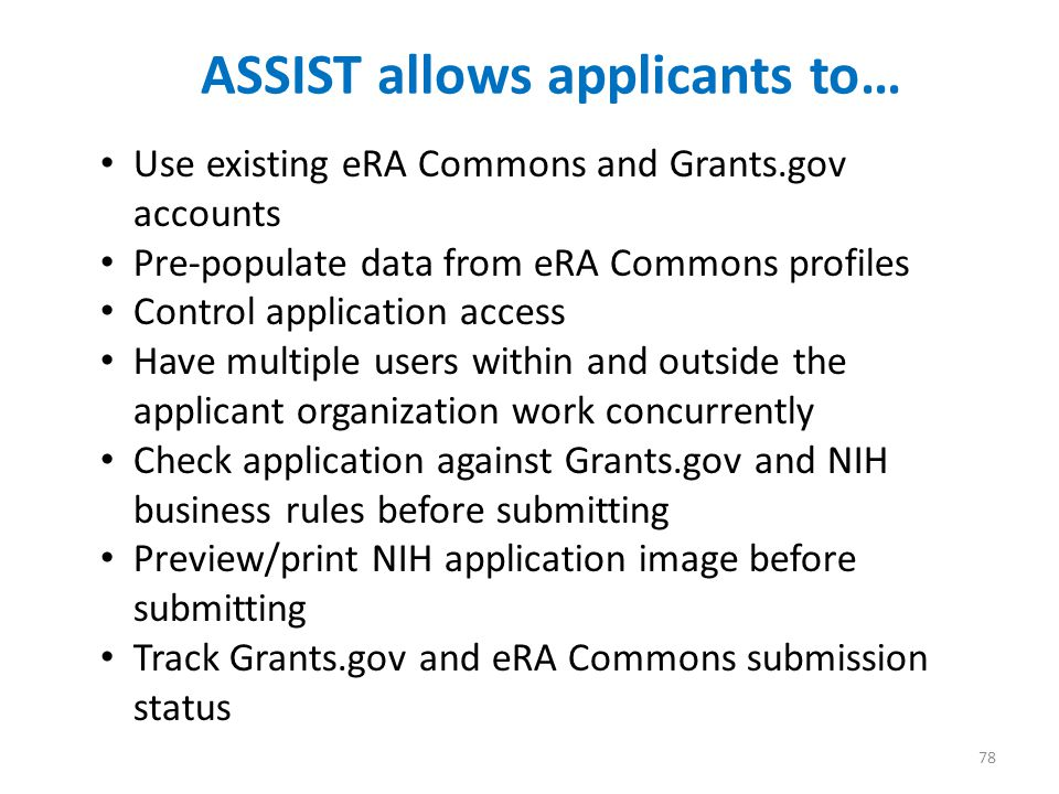 ASSIST allows applicants to… 78 Use existing eRA Commons and Grants.gov accounts Pre-populate data from eRA Commons profiles Control application access Have multiple users within and outside the applicant organization work concurrently Check application against Grants.gov and NIH business rules before submitting Preview/print NIH application image before submitting Track Grants.gov and eRA Commons submission status