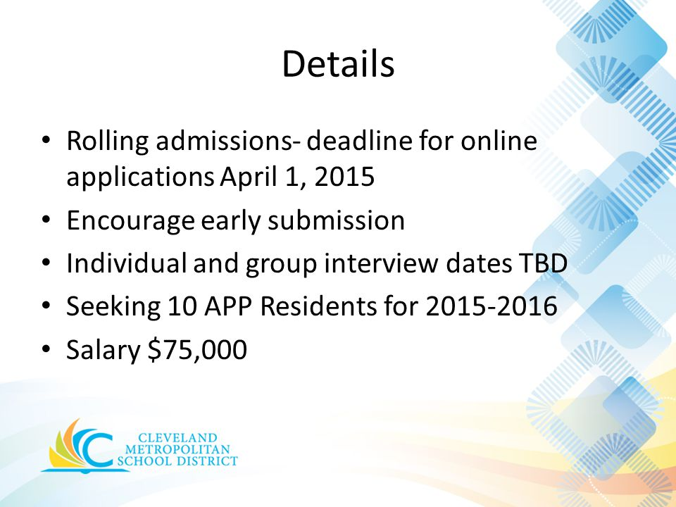 Details Rolling admissions- deadline for online applications April 1, 2015 Encourage early submission Individual and group interview dates TBD Seeking