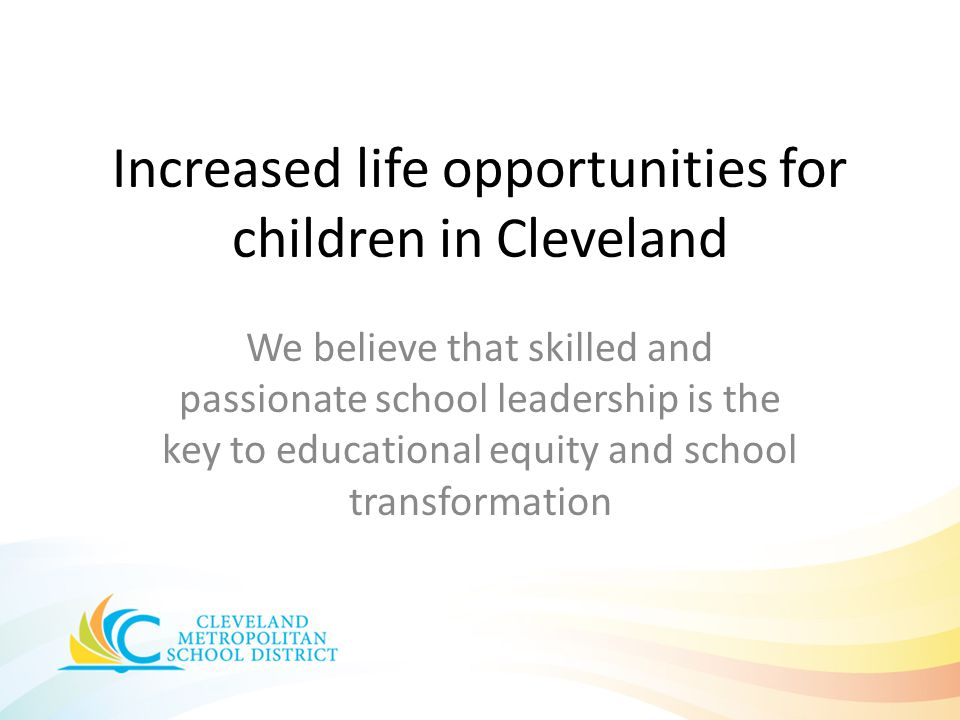 Increased life opportunities for children in Cleveland We believe that skilled and passionate school leadership is the key to educational equity and s