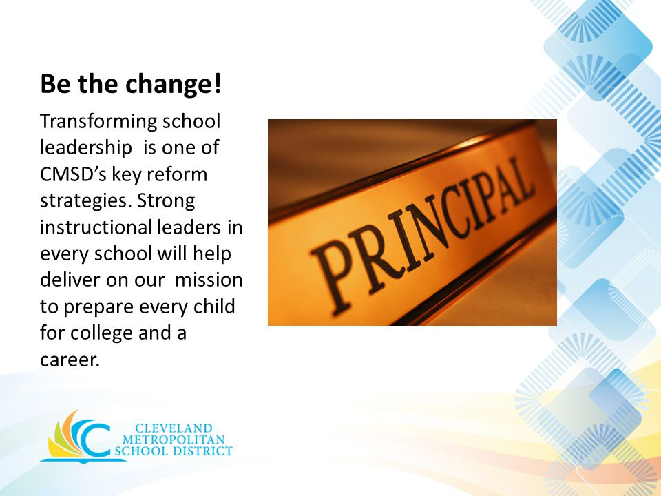 Be the change! Transforming school leadership is one of CMSD's key reform strategies. Strong instructional leaders in every school will help deliver o