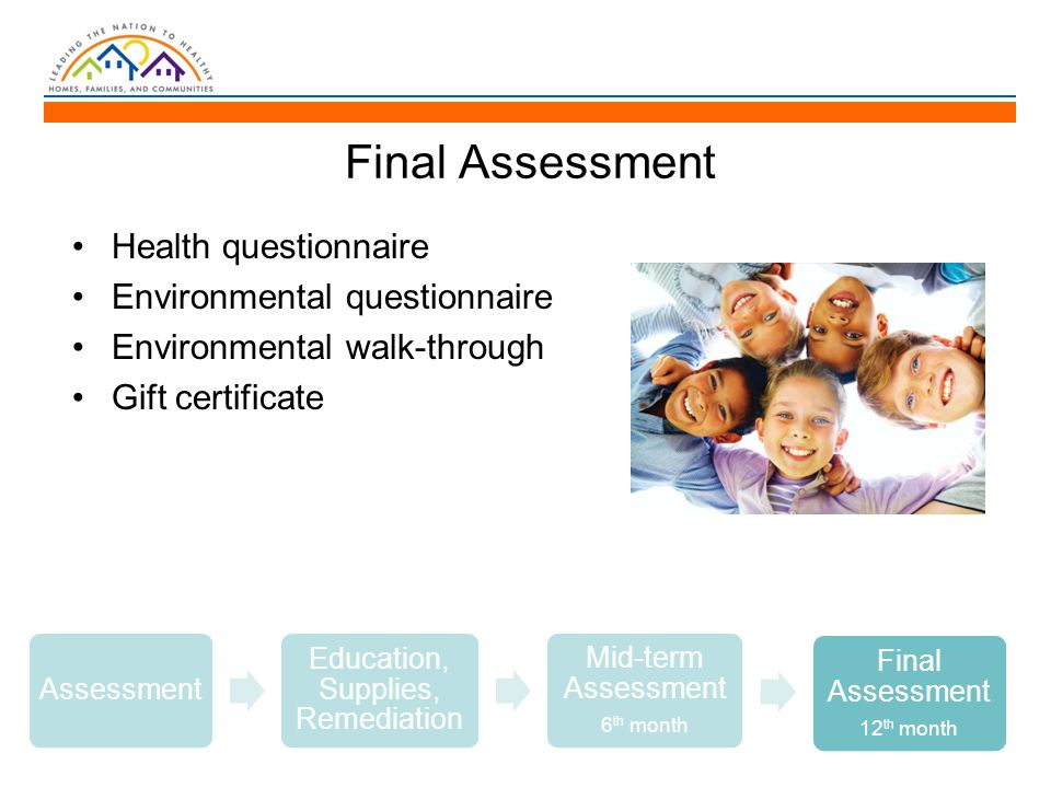 Final Assessment Health questionnaire Environmental questionnaire Environmental walk-through Gift certificate Assessment Education, Supplies, Remediation Mid-term Assessment 6 th month Final Assessment 12 th month