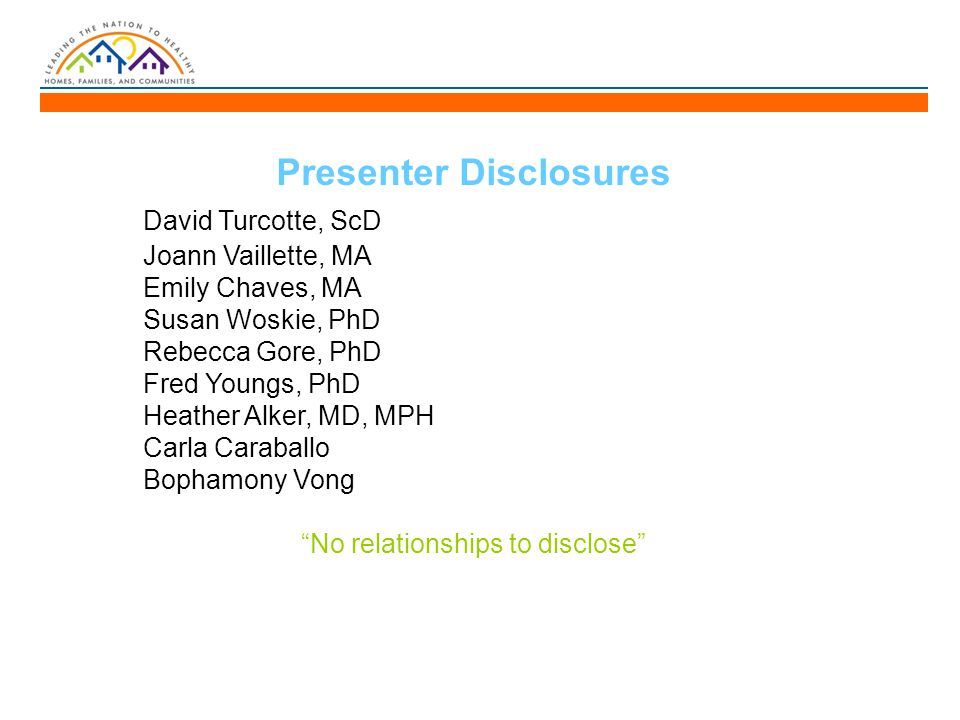 Presenter Disclosures David Turcotte, ScD Joann Vaillette, MA Emily Chaves, MA Susan Woskie, PhD Rebecca Gore, PhD Fred Youngs, PhD Heather Alker, MD, MPH Carla Caraballo Bophamony Vong No relationships to disclose